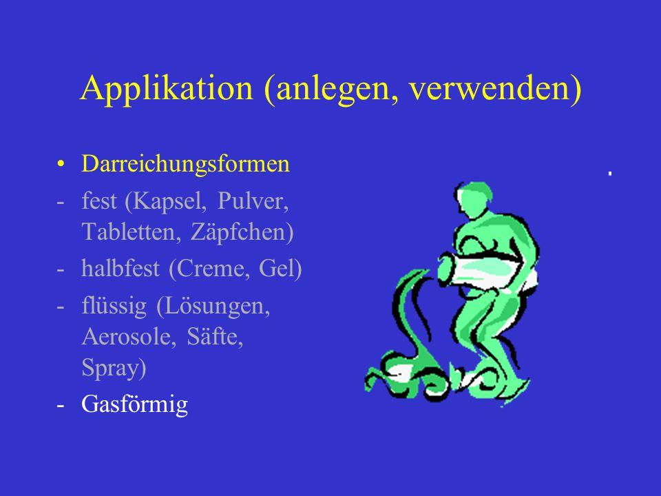 Applikation (anlegen, verwenden) Darreichungsformen -fest (Kapsel, Pulver, Tabletten, Zäpfchen) -halbfest (Creme, Gel) -flüssig (Lösungen, Aerosole, S