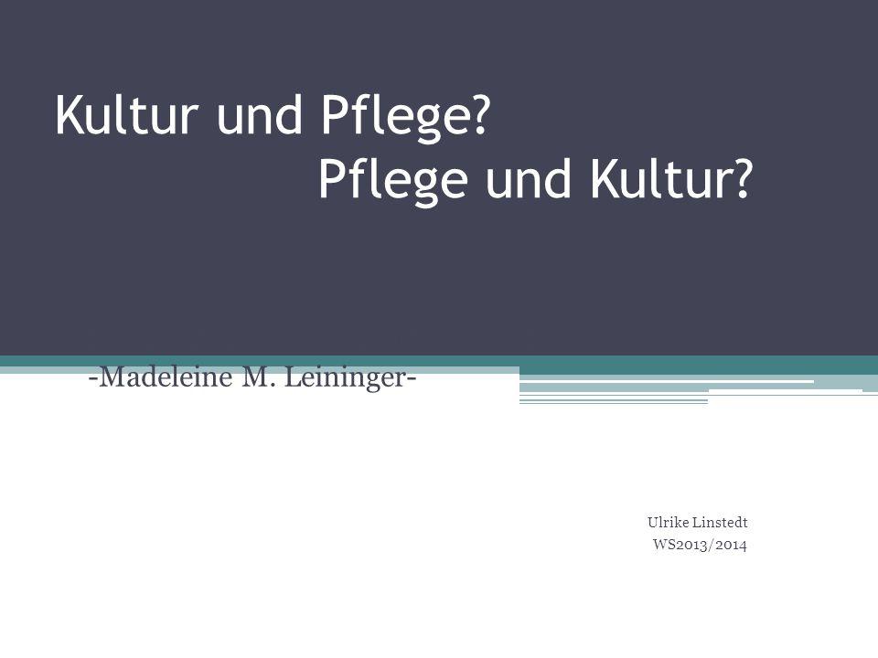 Kultur und Pflege? Pflege und Kultur? Das Konzept der transkulturellen Pflege -Madeleine M. Leininger- Ulrike Linstedt WS2013/2014