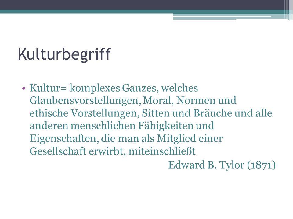 Kulturbegriff Kultur= komplexes Ganzes, welches Glaubensvorstellungen, Moral, Normen und ethische Vorstellungen, Sitten und Bräuche und alle anderen m