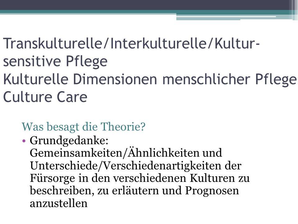 Transkulturelle/Interkulturelle/Kultur- sensitive Pflege Kulturelle Dimensionen menschlicher Pflege Culture Care Was besagt die Theorie? Grundgedanke: