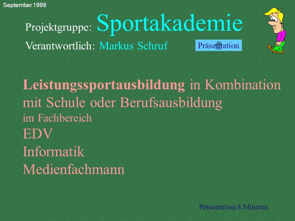 Projektgruppe: Sportakademie Verantwortlich: Markus Schruf Leistungssportausbildung in Kombination mit Schule oder Berufsausbildung im Fachbereich EDV Informatik Medienfachmann Präsentation 8 Minuten Präsentation September 1999