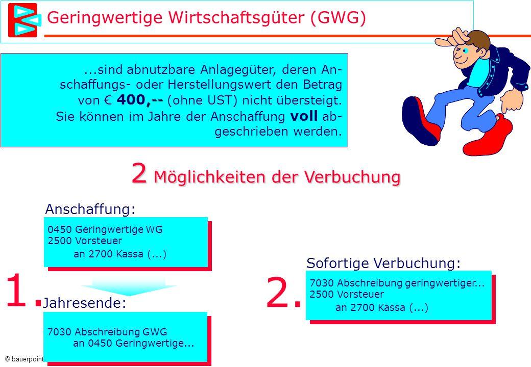 © bauerpoint.com Geringwertige Wirtschaftsgüter (GWG)...sind abnutzbare Anlagegüter, deren An- schaffungs- oder Herstellungswert den Betrag,-- von € 400,-- (ohne UST) nicht übersteigt.