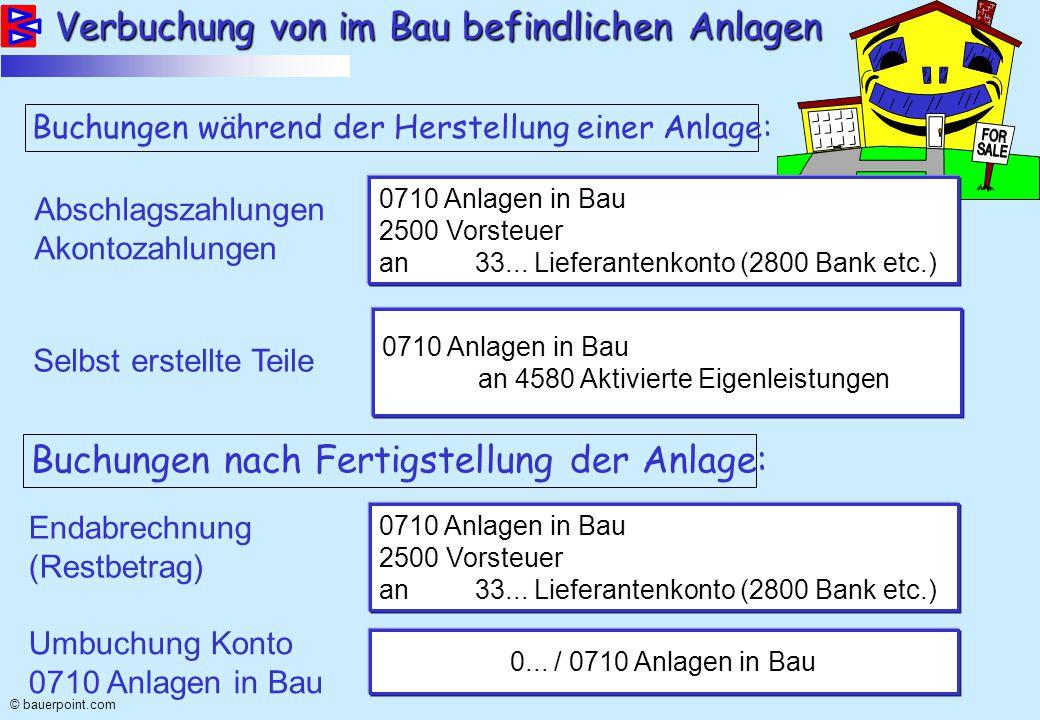 © bauerpoint.com Verbuchung von im Bau befindlichen Anlagen Buchungen während der Herstellung einer Anlage: Abschlagszahlungen Akontozahlungen 0710 Anlagen in Bau 2500 Vorsteuer an 33...