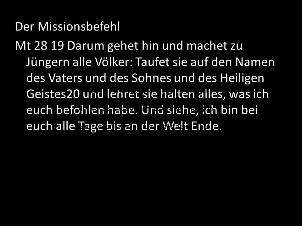 Der Missionsbefehl Mt 28 19 Darum gehet hin und machet zu Jüngern alle Völker: Taufet sie auf den Namen des Vaters und des Sohnes und des Heiligen Gei