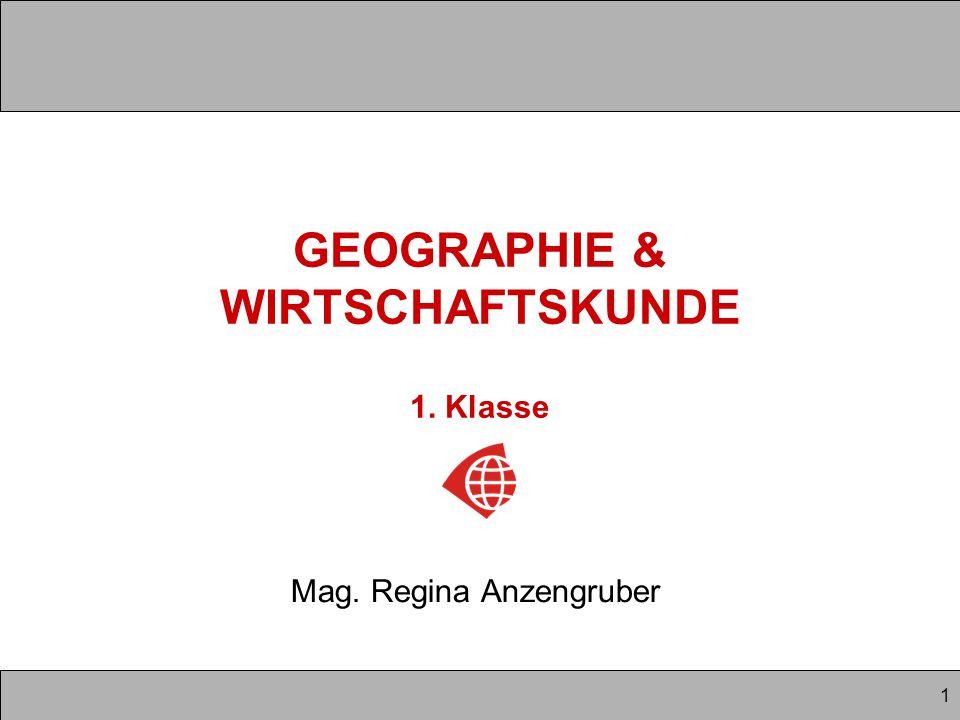 1 GEOGRAPHIE & WIRTSCHAFTSKUNDE 1. Klasse Mag. Regina Anzengruber