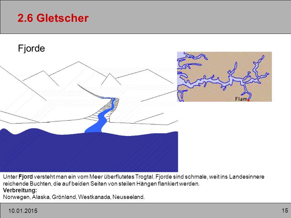 15 2.6 Gletscher Fjorde 10.01.2015 Unter Fjord versteht man ein vom Meer überflutetes Trogtal. Fjorde sind schmale, weit ins Landesinnere reichende Bu