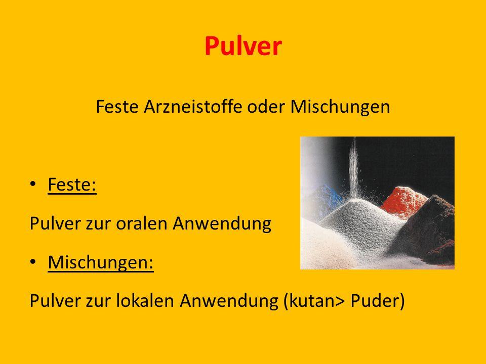 Pulver Feste Arzneistoffe oder Mischungen Feste: Pulver zur oralen Anwendung Mischungen: Pulver zur lokalen Anwendung (kutan> Puder)