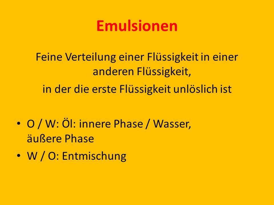 Emulsionen Feine Verteilung einer Flüssigkeit in einer anderen Flüssigkeit, in der die erste Flüssigkeit unlöslich ist O / W: Öl: innere Phase / Wasser, äußere Phase W / O: Entmischung
