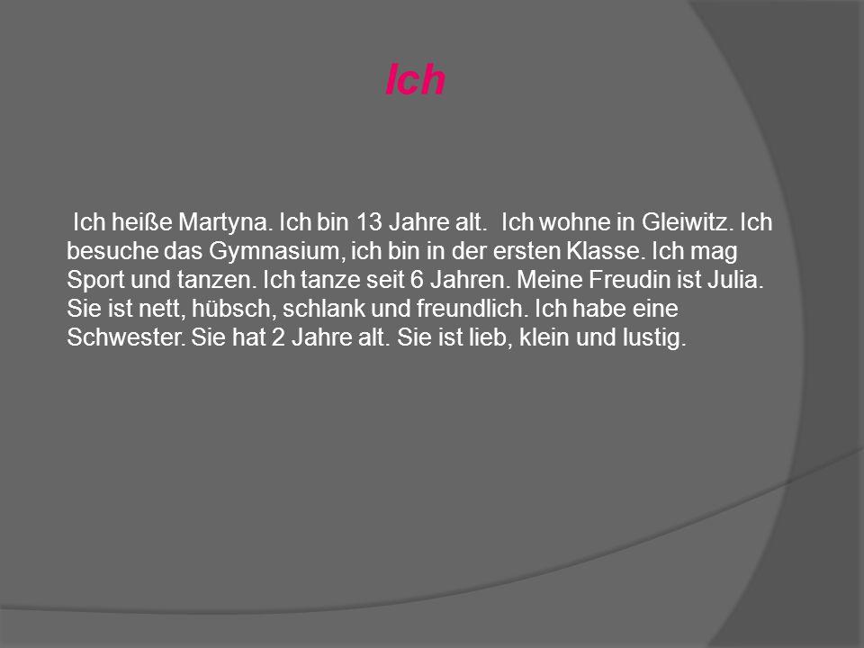 Ich Ich heiße Martyna. Ich bin 13 Jahre alt. Ich wohne in Gleiwitz.