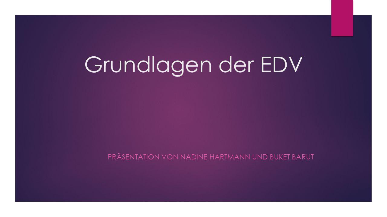Grundlagen der EDV PRÄSENTATION VON NADINE HARTMANN UND BUKET BARUT