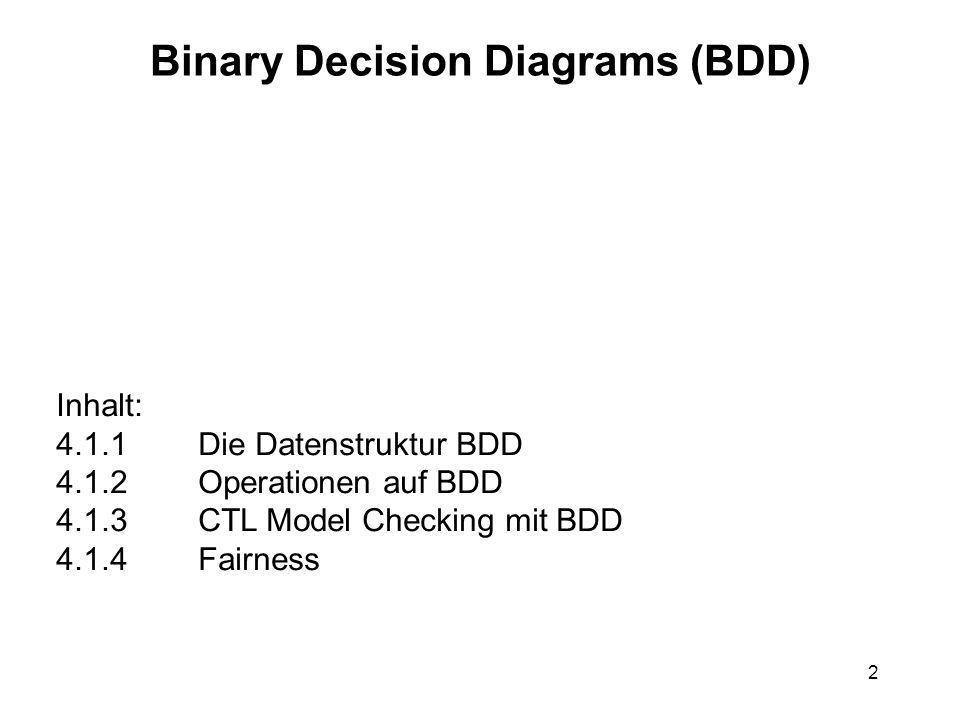 2 Binary Decision Diagrams (BDD) Inhalt: 4.1.1 Die Datenstruktur BDD 4.1.2 Operationen auf BDD 4.1.3 CTL Model Checking mit BDD 4.1.4 Fairness