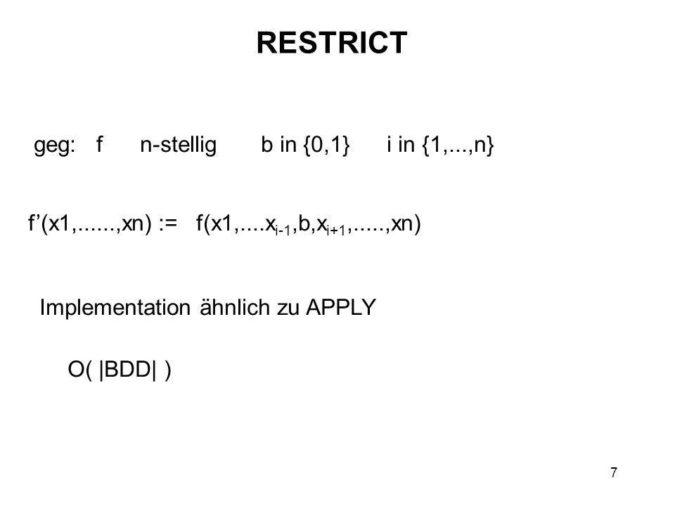 7 RESTRICT geg: f n-stellig b in {0,1} i in {1,...,n} f'(x1,......,xn) := f(x1,....x i-1,b,x i+1,.....,xn) Implementation ähnlich zu APPLY O( |BDD| )