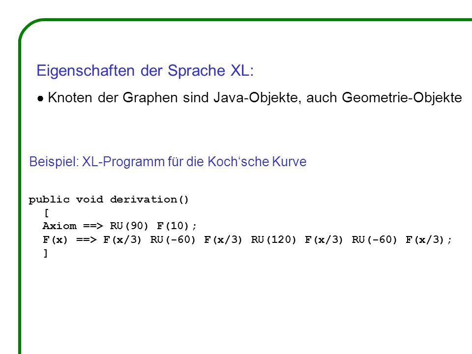 Beispiel: XL-Programm für die Koch'sche Kurve public void derivation() [ Axiom ==> RU(90) F(10); F(x) ==> F(x/3) RU(-60) F(x/3) RU(120) F(x/3) RU(-60) F(x/3); ] Eigenschaften der Sprache XL: ● Knoten der Graphen sind Java-Objekte, auch Geometrie-Objekte