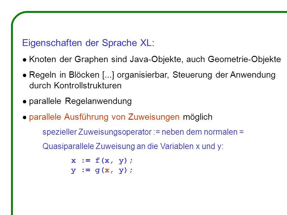 Eigenschaften der Sprache XL: ● Knoten der Graphen sind Java-Objekte, auch Geometrie-Objekte ● Regeln in Blöcken [...] organisierbar, Steuerung der Anwendung durch Kontrollstrukturen ● parallele Regelanwendung ● parallele Ausführung von Zuweisungen möglich spezieller Zuweisungsoperator := neben dem normalen = Quasiparallele Zuweisung an die Variablen x und y: x := f(x, y); y := g(x, y);