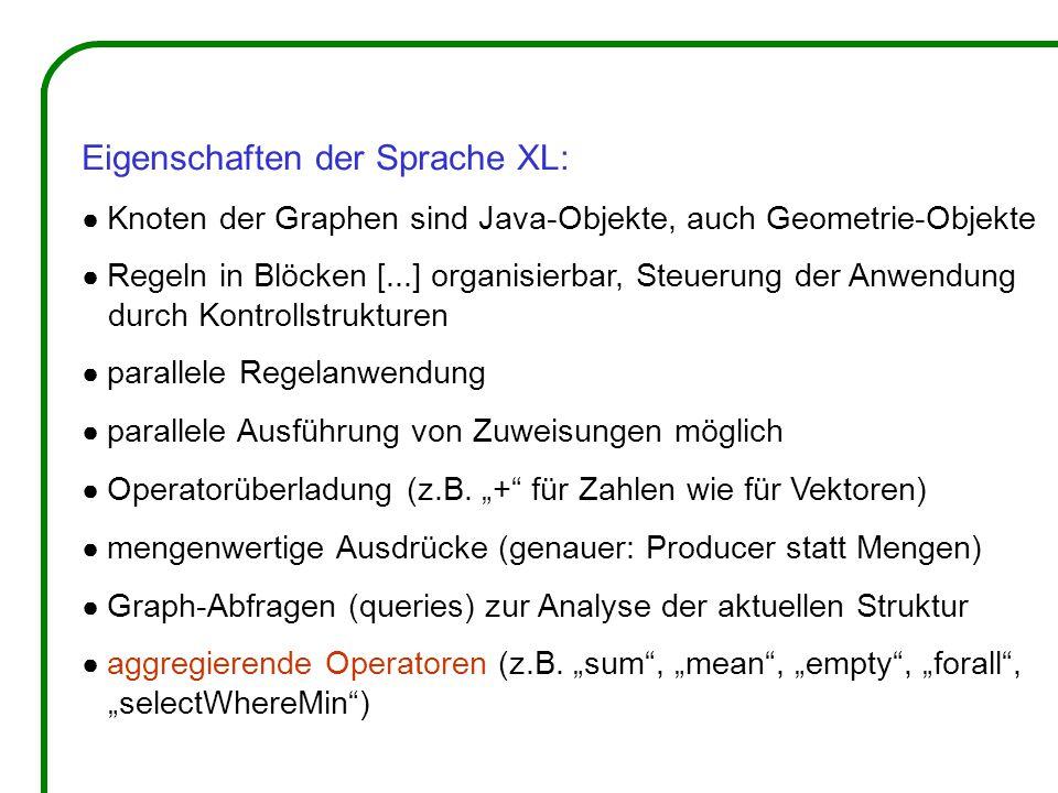 Eigenschaften der Sprache XL: ● Knoten der Graphen sind Java-Objekte, auch Geometrie-Objekte ● Regeln in Blöcken [...] organisierbar, Steuerung der An
