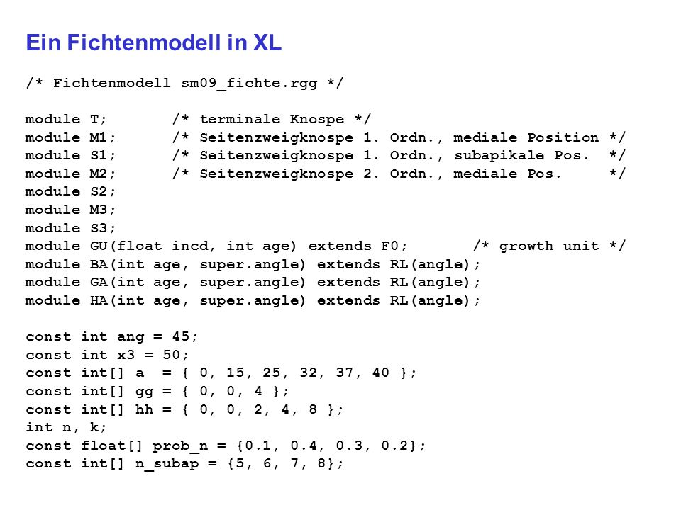 Ein Fichtenmodell in XL /* Fichtenmodell sm09_fichte.rgg */ module T; /* terminale Knospe */ module M1; /* Seitenzweigknospe 1.