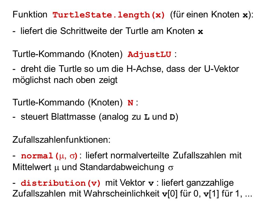 Funktion TurtleState.length(x) (für einen Knoten x ): - liefert die Schrittweite der Turtle am Knoten x Turtle-Kommando (Knoten) AdjustLU : - dreht die Turtle so um die H-Achse, dass der U-Vektor möglichst nach oben zeigt Turtle-Kommando (Knoten) N : - steuert Blattmasse (analog zu L und D ) Zufallszahlenfunktionen: - normal( ,  ) : liefert normalverteilte Zufallszahlen mit Mittelwert  und Standardabweichung  - distribution(v) mit Vektor v : liefert ganzzahlige Zufallszahlen mit Wahrscheinlichkeit v [0] für 0, v [1] für 1,...