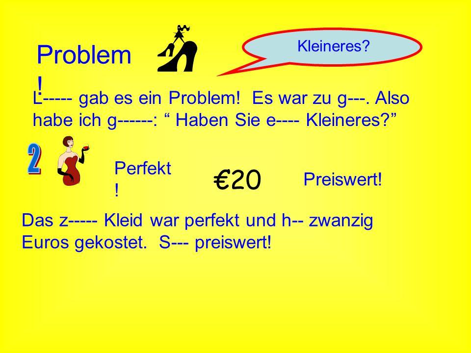"""Problem ! Kleineres? L----- gab es ein Problem! Es war zu g---. Also habe ich g------: """" Haben Sie e---- Kleineres?"""" Perfekt ! €20 Preiswert! Das z---"""