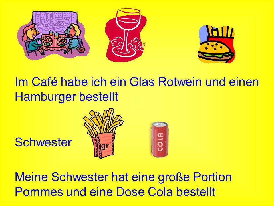 gr Schwester Im Café habe ich ein Glas Rotwein und einen Hamburger bestellt Meine Schwester hat eine große Portion Pommes und eine Dose Cola bestellt