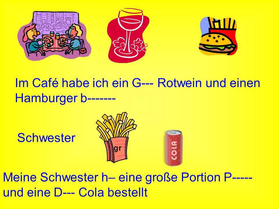 gr Schwester Im Café habe ich ein G--- Rotwein und einen Hamburger b------- Meine Schwester h– eine große Portion P----- und eine D--- Cola bestellt