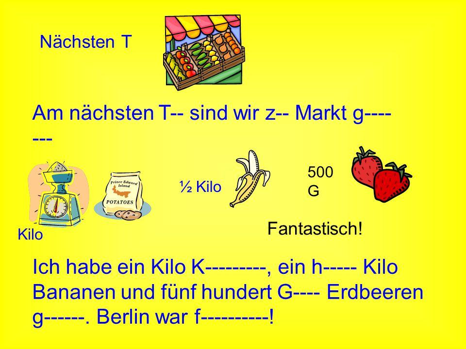 Nächsten T Am nächsten T-- sind wir z-- Markt g---- --- Kilo ½ Kilo 500 G Ich habe ein Kilo K---------, ein h----- Kilo Bananen und fünf hundert G----