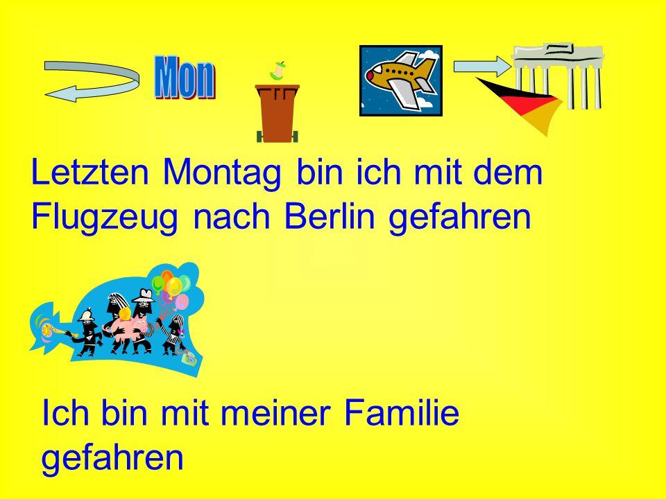 Letzten Montag bin ich mit dem Flugzeug nach Berlin gefahren Ich bin mit meiner Familie gefahren