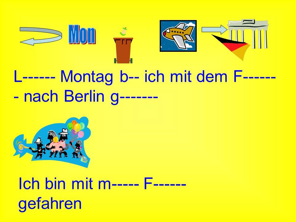 L------ Montag b-- ich mit dem F------ - nach Berlin g------- Ich bin mit m----- F------ gefahren