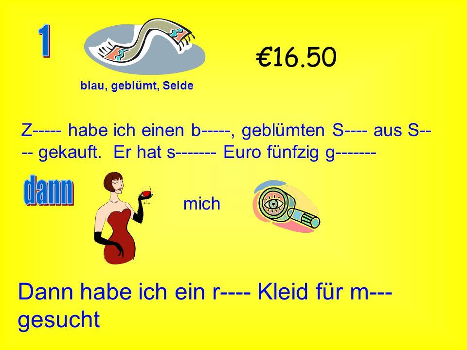 blau, geblümt, Seide €16.50 Z----- habe ich einen b-----, geblümten S---- aus S-- -- gekauft. Er hat s------- Euro fünfzig g------- mich Dann habe ich