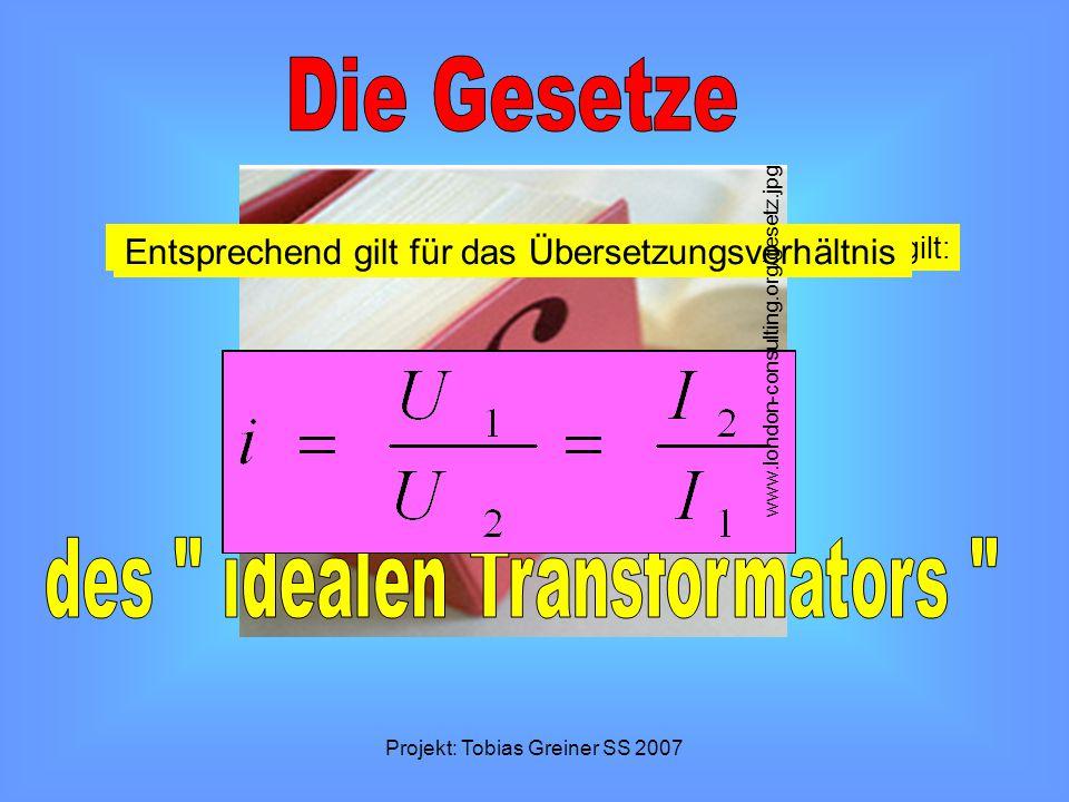 Projekt: Tobias Greiner SS 2007 Beide Wicklungen werden vom gleichen Fluß durchsetzt,es gilt: Für das Übersetzungsverhältnis gilt:Nach dem Energieerha