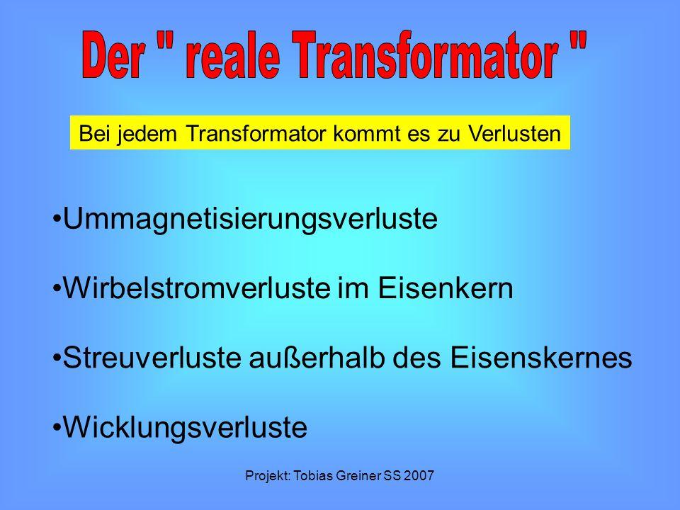 Projekt: Tobias Greiner SS 2007 Bei jedem Transformator kommt es zu Verlusten Ummagnetisierungsverluste Wirbelstromverluste im Eisenkern Streuverluste