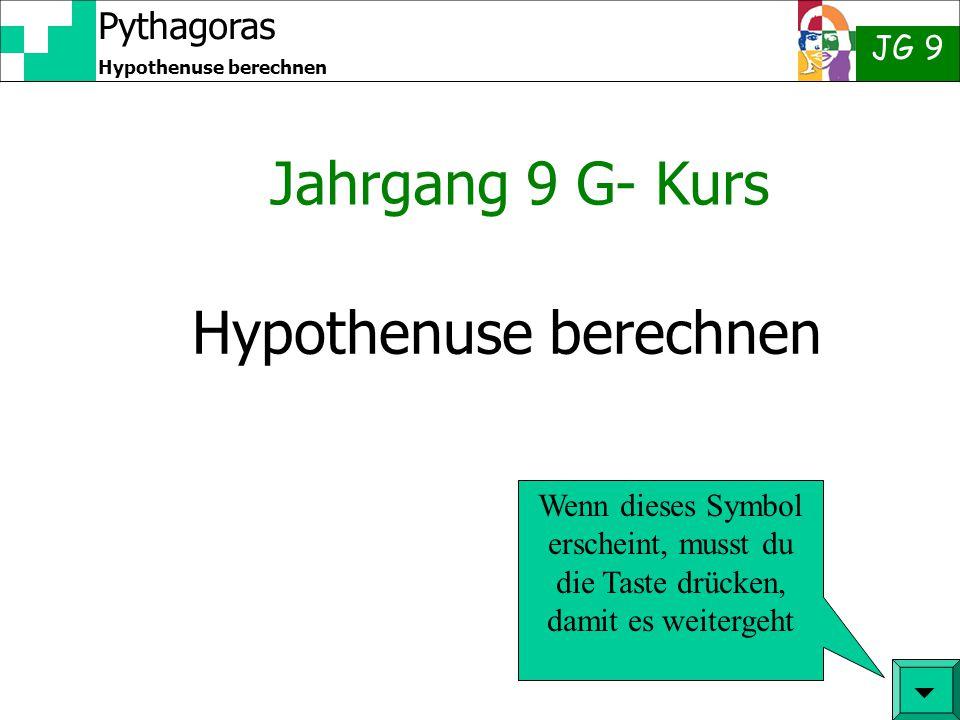 Pythagoras JG 9 Hypothenuse berechnen Jahrgang 9 G- Kurs  Wenn dieses Symbol erscheint, musst du die Taste drücken, damit es weitergeht