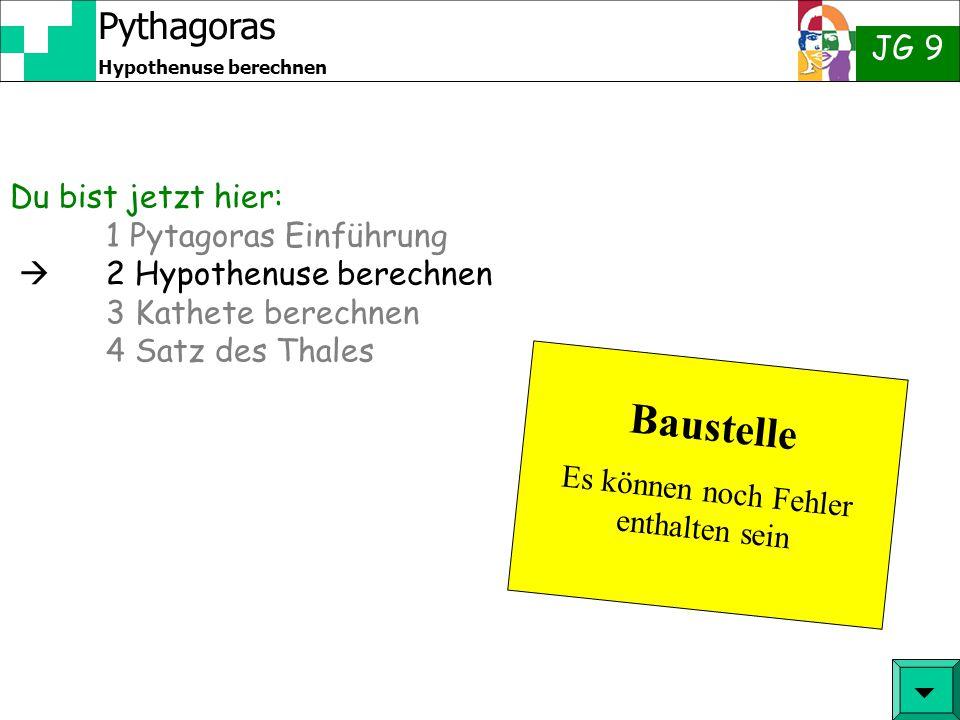 Pythagoras JG 9 Hypothenuse berechnen Du bist jetzt hier: 1 Pytagoras Einführung  2 Hypothenuse berechnen 3 Kathete berechnen 4 Satz des Thales  Baustelle Es können noch Fehler enthalten sein