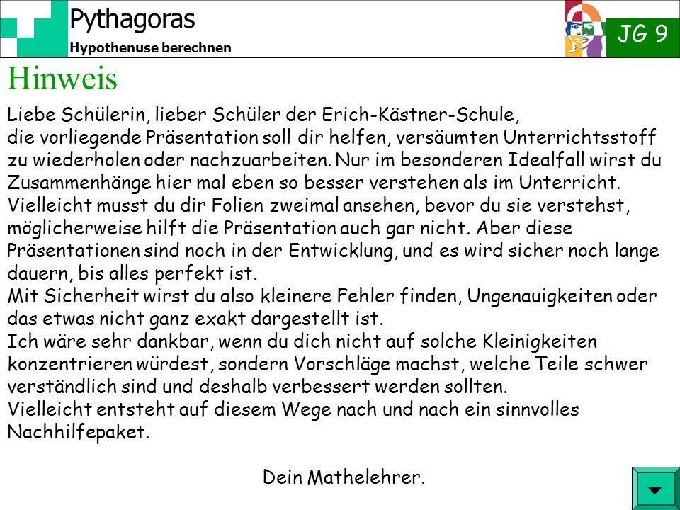 Pythagoras JG 9 Hypothenuse berechnen Hinweis  Liebe Schülerin, lieber Schüler der Erich-Kästner-Schule, die vorliegende Präsentation soll dir helfen, versäumten Unterrichtsstoff zu wiederholen oder nachzuarbeiten.