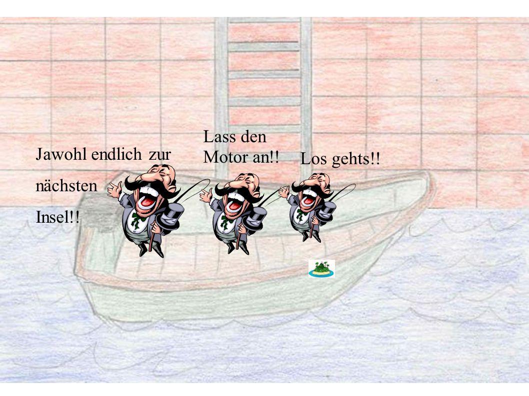 Jawohl endlich zur nächsten Insel!! Lass den Motor an!! Los gehts!!