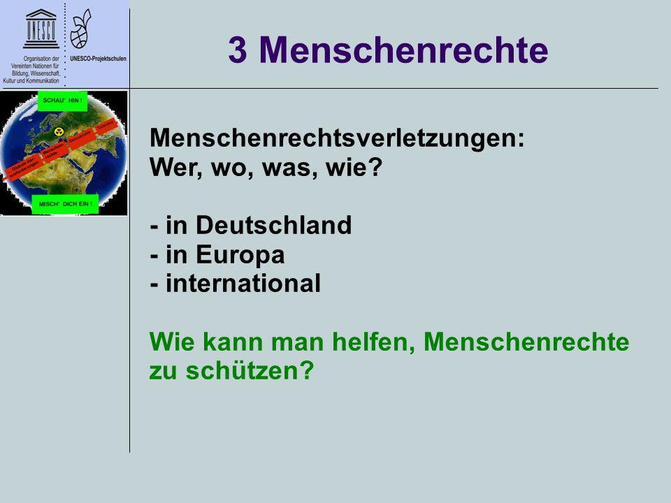 3 Menschenrechte Menschenrechtsverletzungen: Wer, wo, was, wie? - in Deutschland - in Europa - international Wie kann man helfen, Menschenrechte zu sc