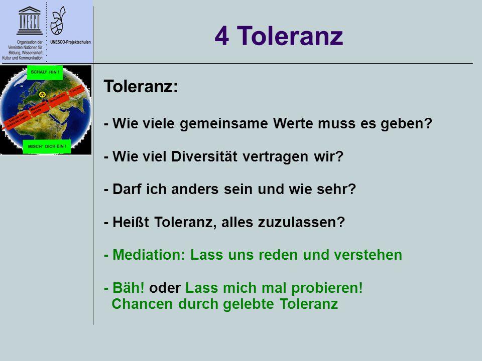 4 Toleranz Toleranz: - Wie viele gemeinsame Werte muss es geben? - Wie viel Diversität vertragen wir? - Darf ich anders sein und wie sehr? - Heißt Tol