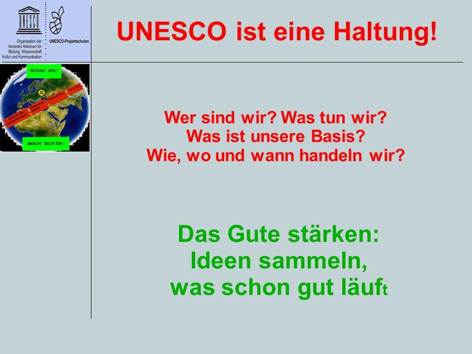 Das Gute stärken: Ideen sammeln, was schon gut läuf t UNESCO ist eine Haltung! Wer sind wir? Was tun wir? Was ist unsere Basis? Wie, wo und wann hande