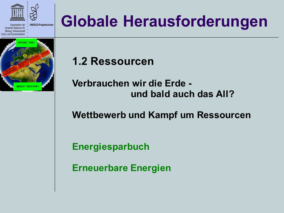 Globale Herausforderungen 1.2 Ressourcen Verbrauchen wir die Erde - und bald auch das All? Wettbewerb und Kampf um Ressourcen Energiesparbuch Erneuerb