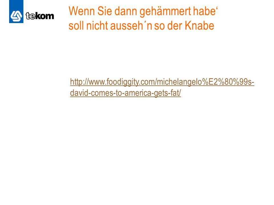 Wenn Sie dann gehämmert habe' soll nicht ausseh´n so der Knabe http://www.foodiggity.com/michelangelo%E2%80%99s- david-comes-to-america-gets-fat/