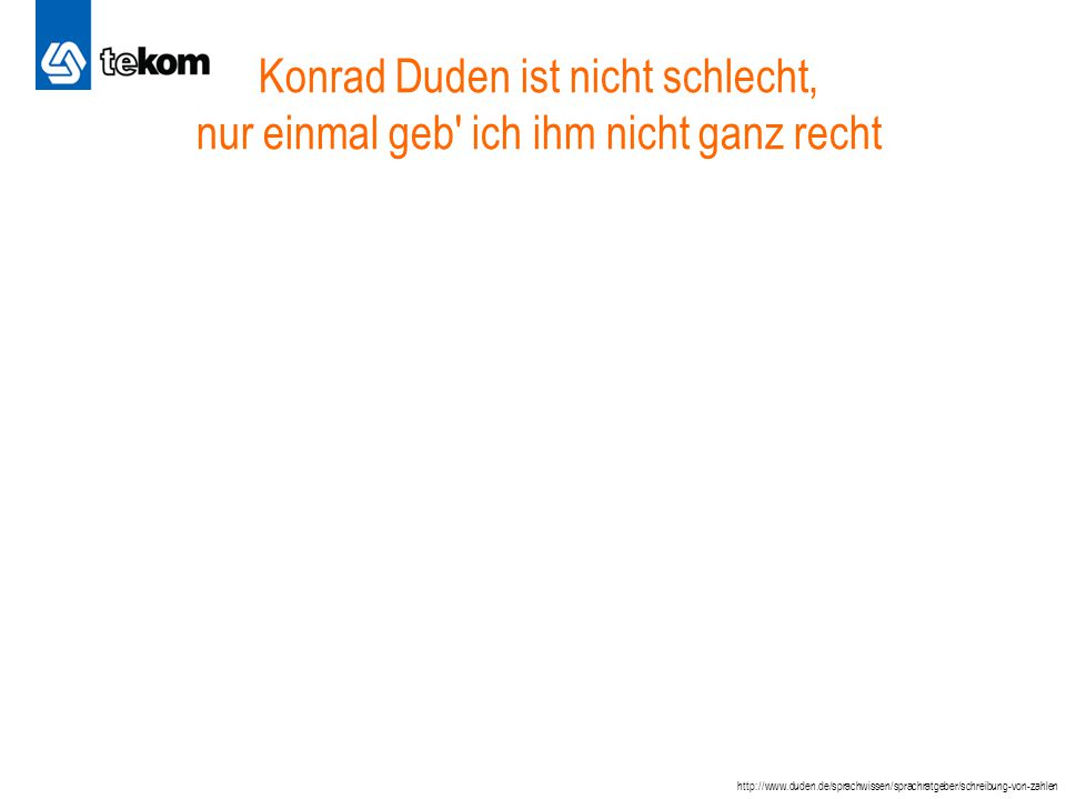 Konrad Duden ist nicht schlecht, nur einmal geb ich ihm nicht ganz recht http://www.duden.de/sprachwissen/sprachratgeber/schreibung-von-zahlen