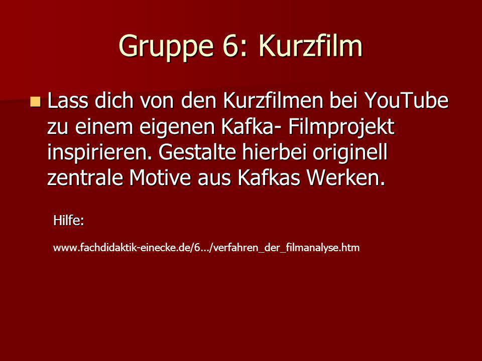 Gruppe 6: Kurzfilm Lass dich von den Kurzfilmen bei YouTube zu einem eigenen Kafka- Filmprojekt inspirieren.