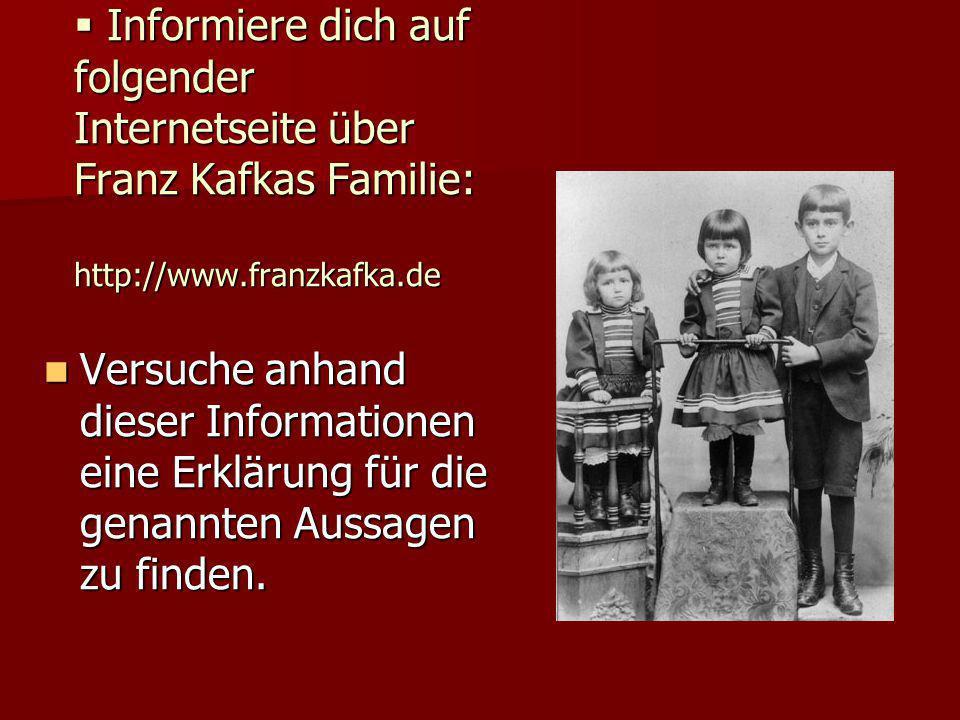  Informiere dich auf folgender Internetseite über Franz Kafkas Familie: http://www.franzkafka.de Versuche anhand dieser Informationen eine Erklärung für die genannten Aussagen zu finden.