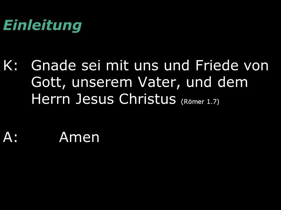 Einleitung K: Gnade sei mit uns und Friede von Gott, unserem Vater, und dem Herrn Jesus Christus (Römer 1.7) A: Amen