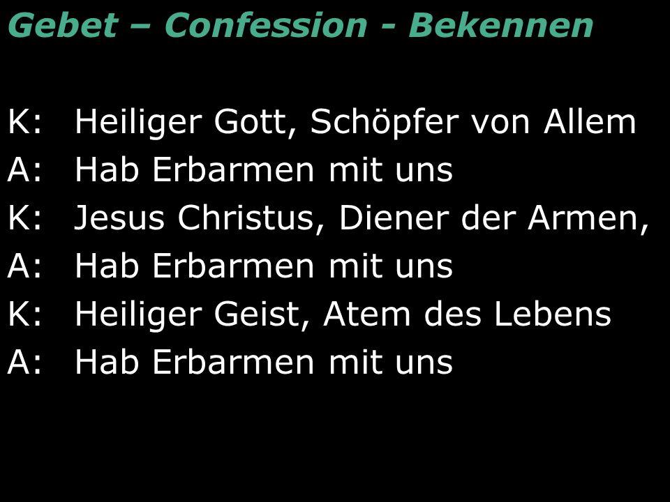Gebet – Confession - Bekennen K: Heiliger Gott, Schöpfer von Allem A: Hab Erbarmen mit uns K: Jesus Christus, Diener der Armen, A: Hab Erbarmen mit un