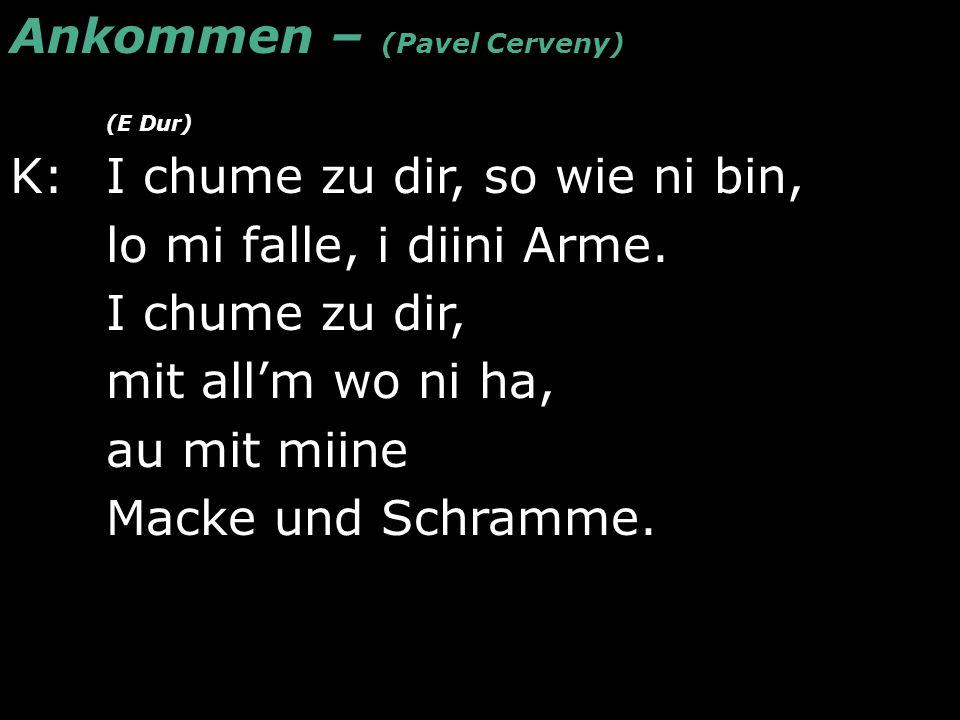 Ankommen – (Pavel Cerveny) (E Dur) K: I chume zu dir, so wie ni bin, lo mi falle, i diini Arme. I chume zu dir, mit all'm wo ni ha, au mit miine Macke