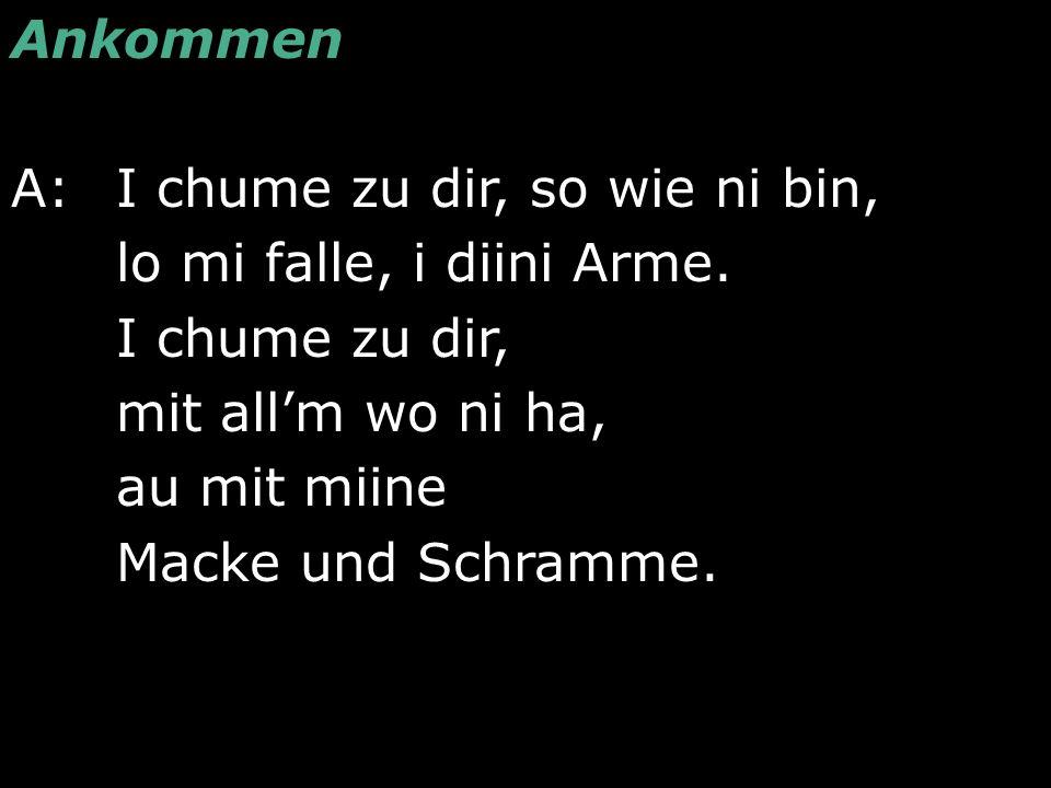 Ankommen A: I chume zu dir, so wie ni bin, lo mi falle, i diini Arme. I chume zu dir, mit all'm wo ni ha, au mit miine Macke und Schramme.
