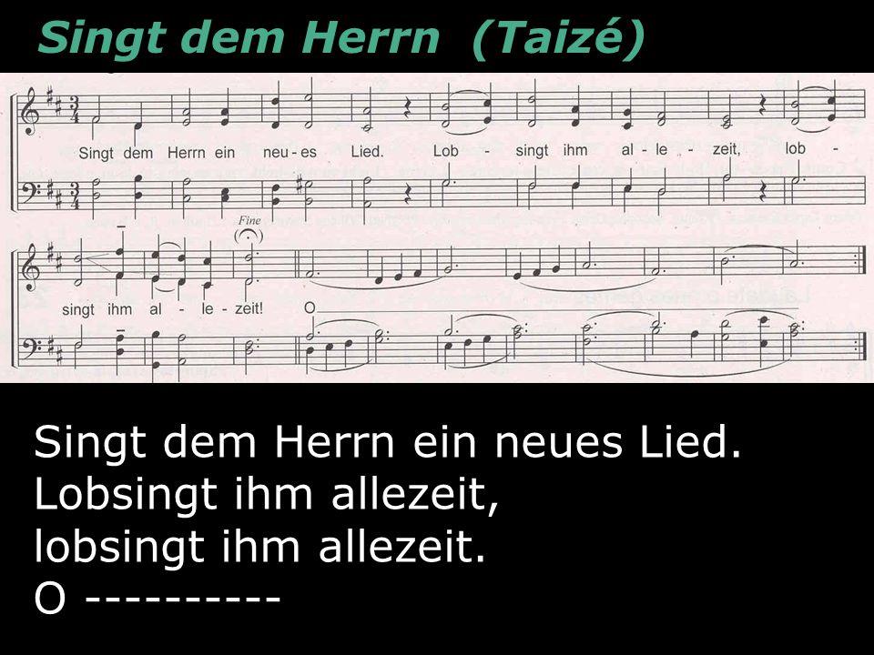 Psalm 96 - Lied Singt dem Herrn ein neues Lied (Taizé 24) Ps.96,1 Singt dem Herrn (Taizé) Singt dem Herrn ein neues Lied. Lobsingt ihm allezeit, lobsi