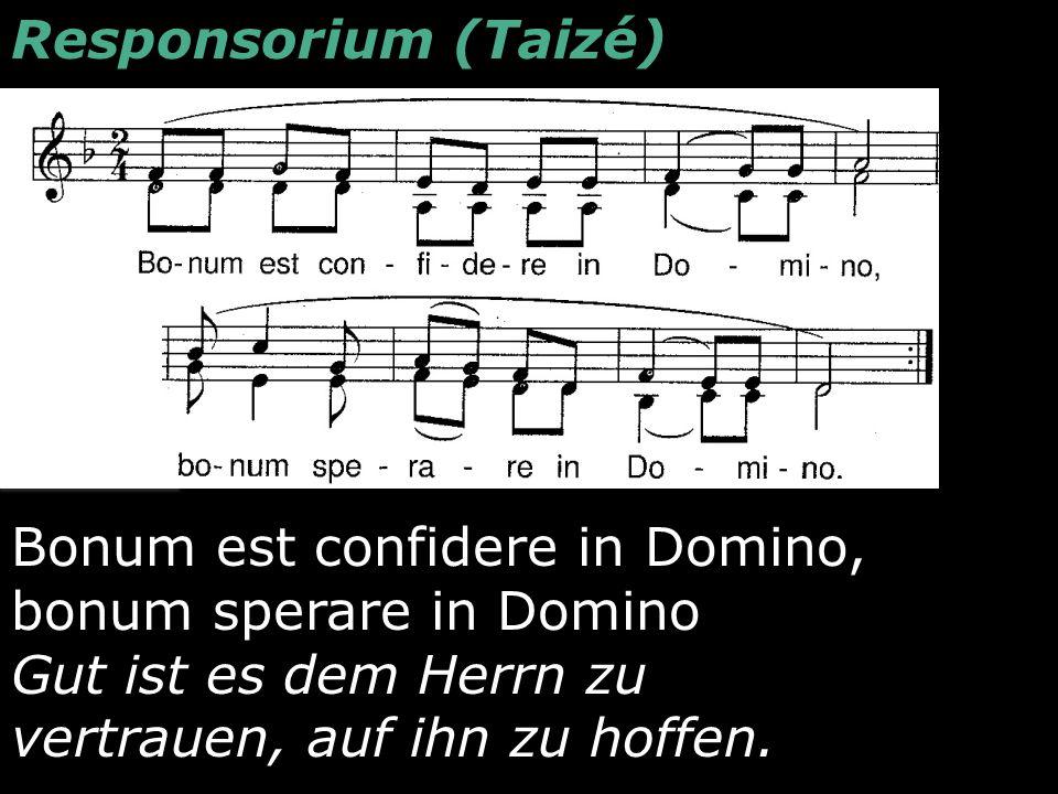 Responsorium (Taizé) Bonum est confidere in Domino, bonum sperare in Domino Gut ist es dem Herrn zu vertrauen, auf ihn zu hoffen.