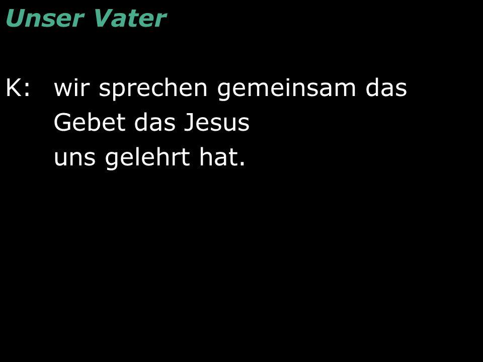 Unser Vater K:wir sprechen gemeinsam das Gebet das Jesus uns gelehrt hat.