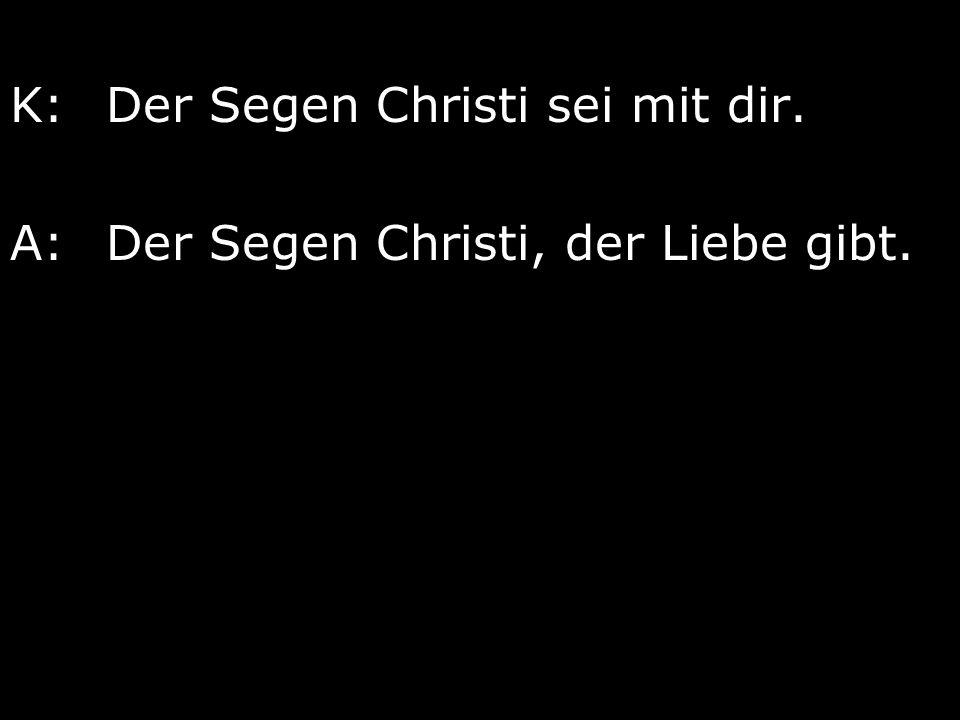 K:Der Segen Christi sei mit dir. A:Der Segen Christi, der Liebe gibt.